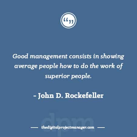 """Project Management Quotes - Good management consists in showing average people how to do the work of superior people."""" ~ John D. Rockefeller"""
