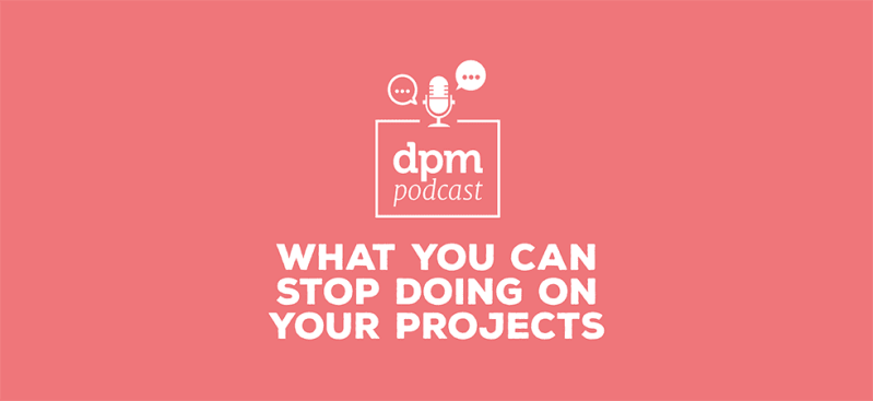 Digital project management podcast - what you can stop doing on your projects