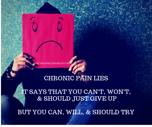 chronic pain lies, it says you can't, won't, and never will .. but you can, will, and should try