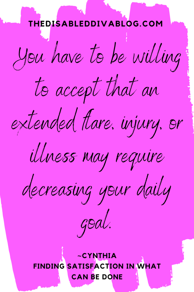 You have to be willing to accept that an extended flare, injury, or illness may require decreasing your daily goal. Quote by Cynthia Covert The Disabled Diva