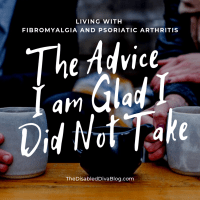 The Advice I am Glad I Did Not Take - Living with Fibromyalgia and Psoriatic Arthritis