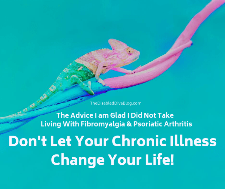 The advice I am glad I did not take. Living with fibromyalgia and psoriatic arthritis.  Don't let your chronic illness change your life