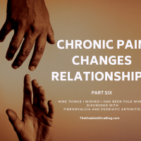 Relationship Changes: Nine Things I Wished I had Been Told When Diagnosed with Fibromyalgia and Psoriatic Arthritis Part 6