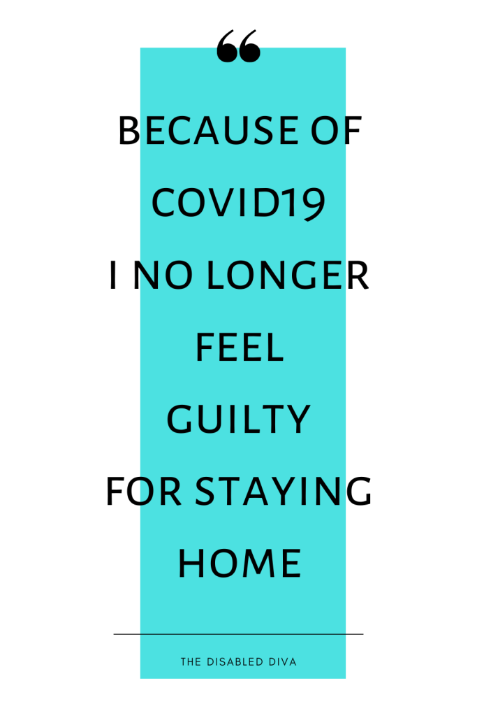 Because of covid19 and social distancing I no longer feel guilty for staying home ~The Disabled Diva Quote