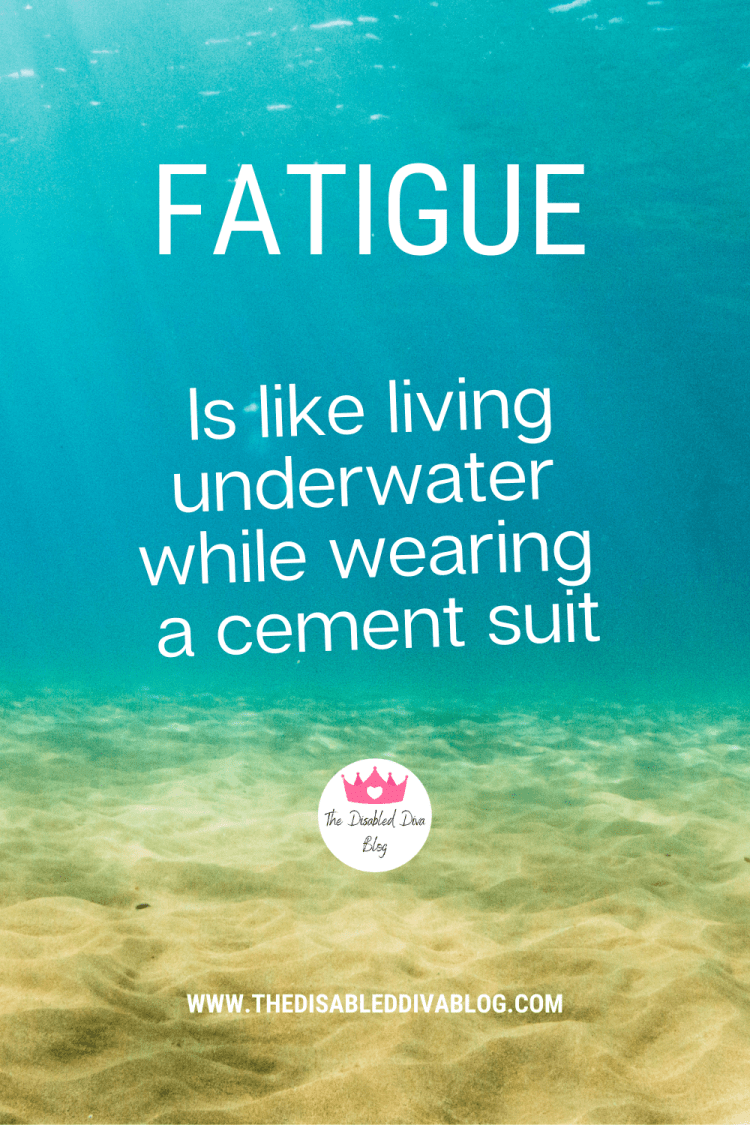 Fatigue is like living underwater while wearing a cement suit. A quote from The Disabled Diva.