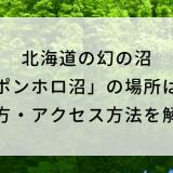 北海道の幻の沼「ポンホロ沼」の場所は?行き方・アクセス方法を解説!