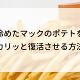 冷めたマックのポテトをカリッと復活させる方法とアレンジレシピ!