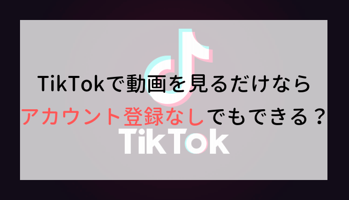 TikTokで動画を見るだけならアカウント登録なしでもできる?