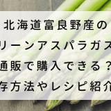 北海道富良野産のグリーンアスパラガスは通販で購入できる?保存方法やレシピ紹介!