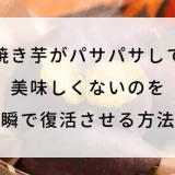 焼き芋がパサパサして美味しくないのを一瞬で復活させる方法!