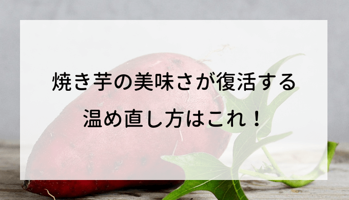 焼き芋の美味さが復活する温め直し方はこれ!