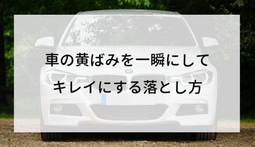 車の黄ばみを一瞬にしてキレイにする落とし方【決定版】