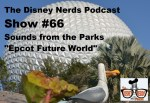 The Disney Nerds Podcast - Show #66: Sounds from the Parks - Epcot Future World