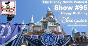The Disney Nerds Podcast Show #95:  Happy 60th Birthday Disneyland and some random thoughts.
