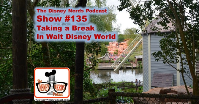 The Disney nerds Podcast Show #135; Taking a break at Walt Disney World (Part 1)