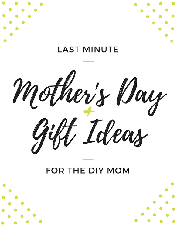 Last Minute Mother's Day Gift Ideas for the DIY Mom
