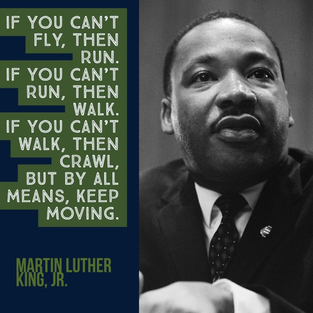 Dr. Martin Luther King quote: If you can't fly, then run. If you can't run, then walk. If you can't walk, then crawl, but by all means, keep moving.