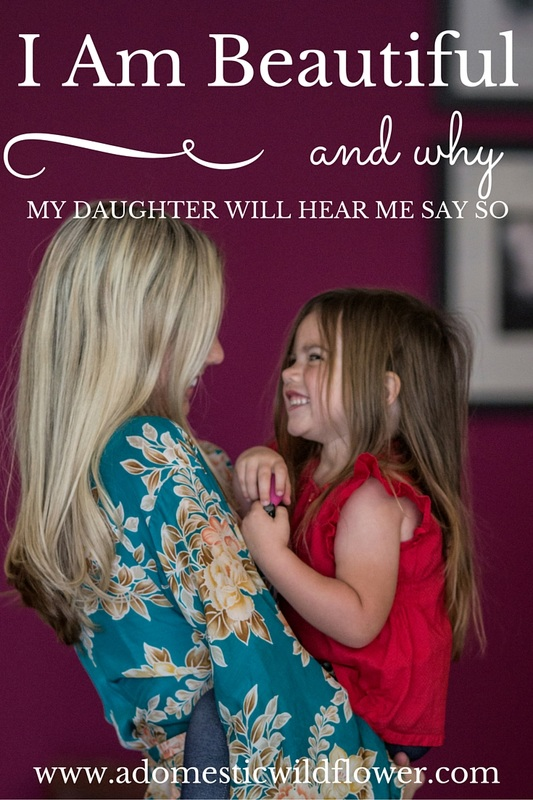 I Am Beautiful Why My Daughter Will Hear Me Say So | A Domestic Wildflower