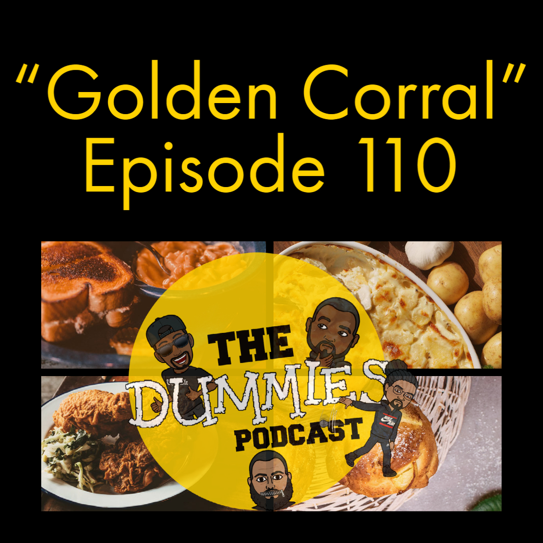 """Golden Corral"" The Dummies are back with yet another fun filled episode. As usual, the guys bring you a great show filled with their usual high energy and wittiness on one of the fastest growing podcast going! This week, the guys discuss fatherhood. The guys get transparent on how been more vulnerable with their has proven to be more effective than the way they were raised. Also on this week's episode, the guys discuss the latest in marijuana bill passing the House of Representatives, and is now headed to Congress to be voted on. Listen in as the guys lend their perspectives. Also on today's episode The Dummies discuss the latest album drops this week. Listen in to hear what else the guys are still listening to and albums they recommend for the week. Be sure to tune in as the guys weigh in and share their thoughts and feelings about the things people say, but end up back tracking only to regret said statements in a new segment of ""Said it! But now I'm apologizing for it!"". With the latest in sporting news to follow, as well as other topics, The Dummies are just thrilled to be able to bring you, our listeners a fresh New episode of one of the fastest growing podcast around. So tune in and try to figure out this week's hilariously funny ""Dummy of The Week"" on this all new episode of The Dummies Podcast! THE DUMMIES PODCAST EP. 110 ""GOLDEN CORRAL"""