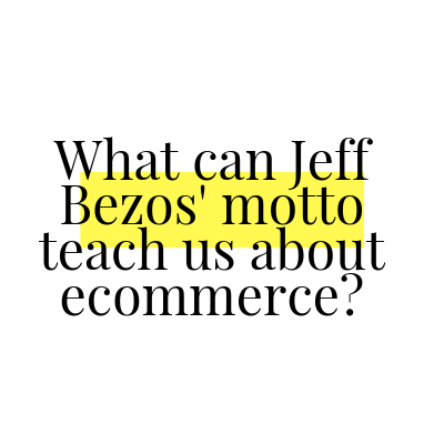 What can Jeff Bezos' motto teach us about ecommerce?