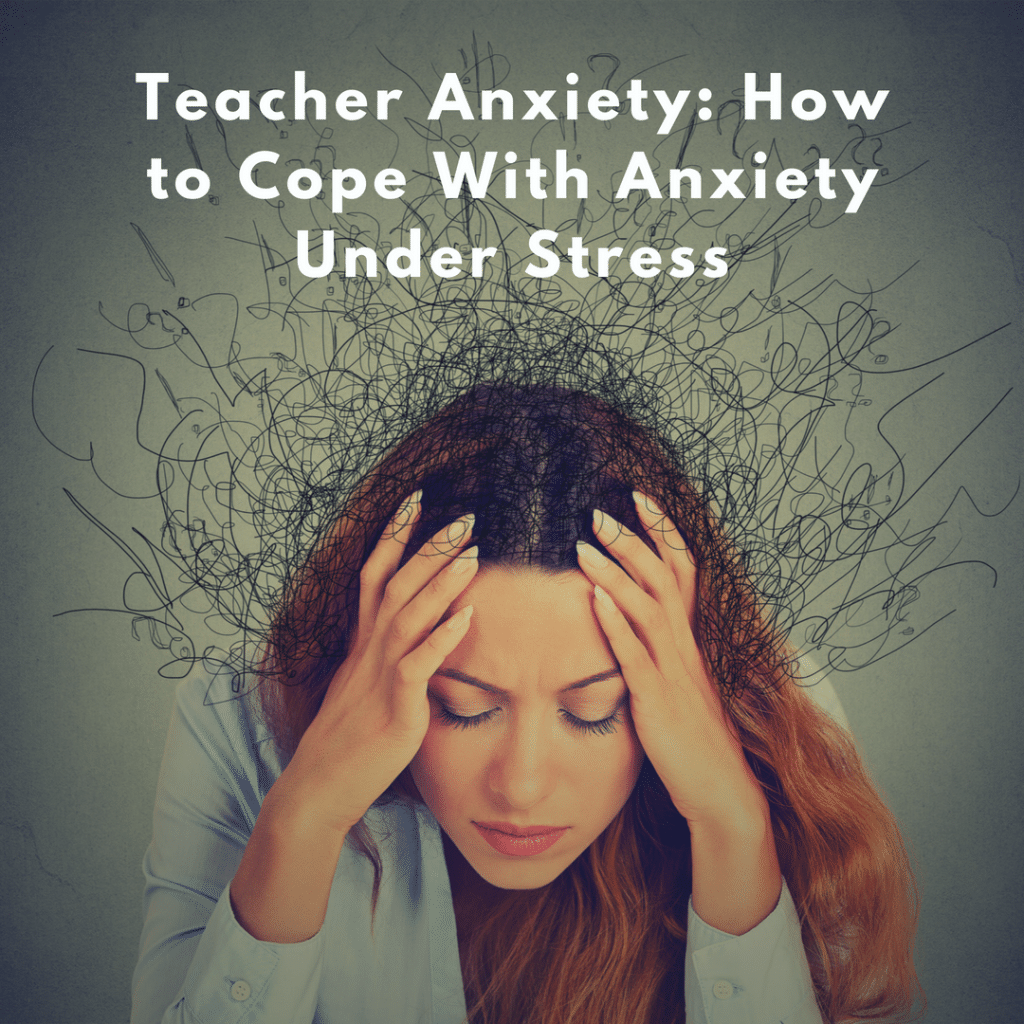Teacher Anxiety How To Cope With Anxiety Under Stress