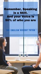 Remember, Speaking is a skill, and your voice is 50 percent of who you are!