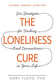 The Loneliness Cure: Six Strategies for Finding Real Connections in Your  Life eBook: Floyd, Kory: Amazon.in: Kindle Store