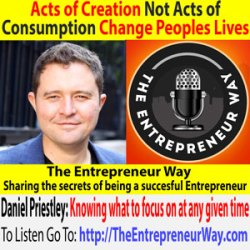 302: Acts of Creation Not Acts of Consumption Change Peoples Lives with Daniel Priestley Founder and Owner of Dent Global Ltd