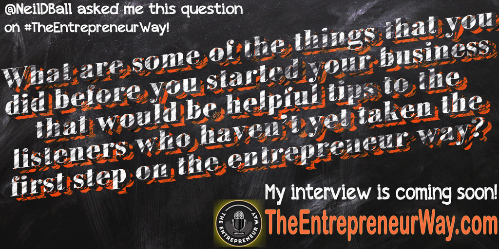 What Are Some of the Things That You Did Before You Started Your Business That Would Be Helpful Tips to the Listeners Who Haven't yet Taken the First Step on the Entrepreneur Way? You can discover how successful entrepreneurs answer this question and other great question on The Entrepreneur Way podcast show.