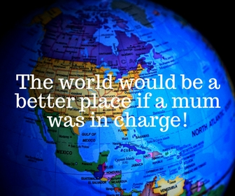The World Would Be A Better Place If A Mum Was In Charge.
