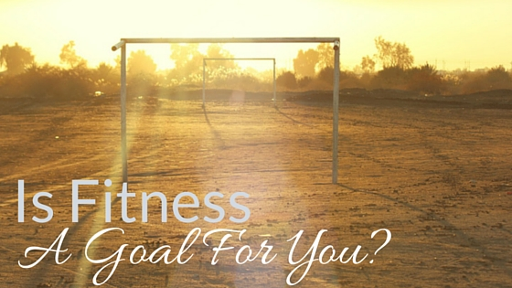 Is Fitness A Goal For You?