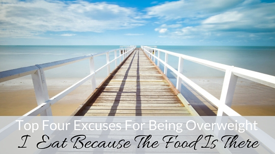 Top Four Excuses For Being Overweight- I Eat Because The Food Is There