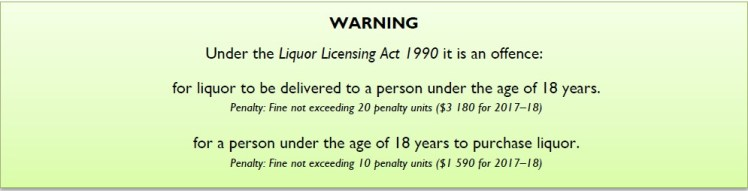 WARNING Under the Liquor Licensing Act 1990 it is an offence: for liquor to be delivered to a person under the age of 18 years. Penalty: Fine not exceeding 20 penalty units ($3 180 for 2017–18) for a person under the age of 18 years to purchase liquor. Penalty: Fine not exceeding 10 penalty units ($1 590 for 2017–18)