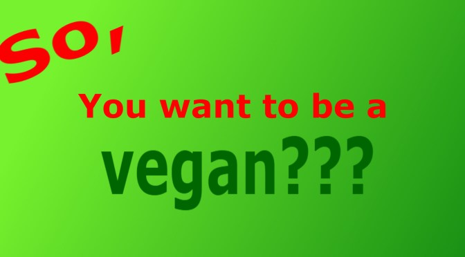 So, you want to be a vegan?