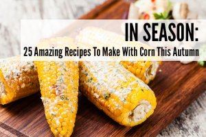 25 Amazing Recipes To Make With Corn This Autumn