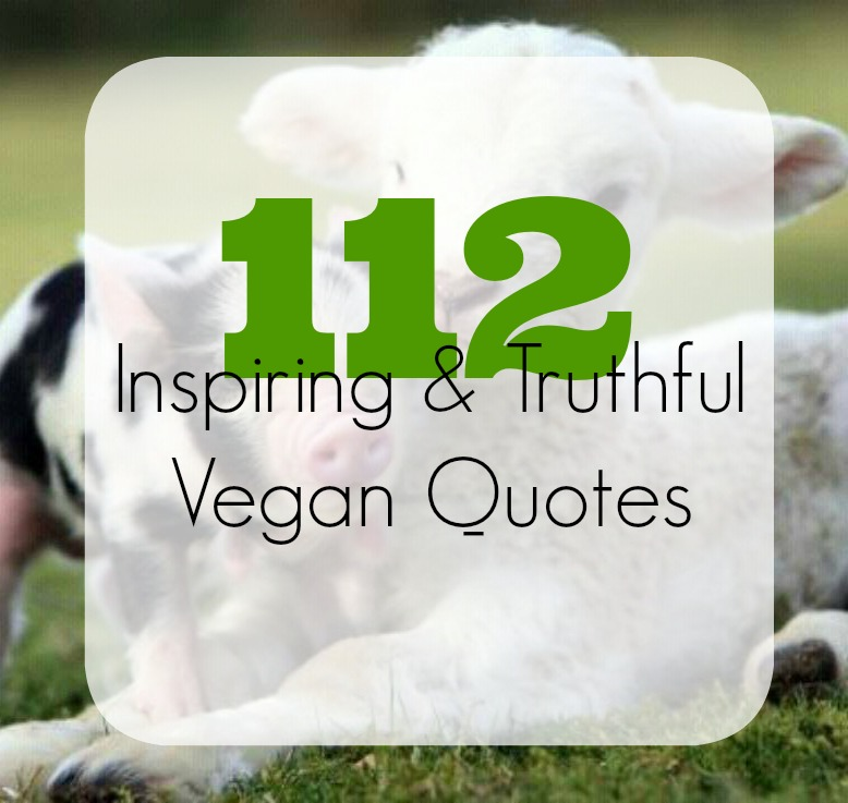 112 Inspirational & Truthful Vegan Quotes