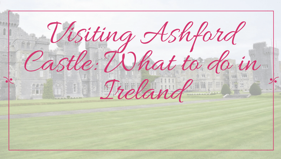 Travel Destinations | Ireland | Visiting Ashford Castle