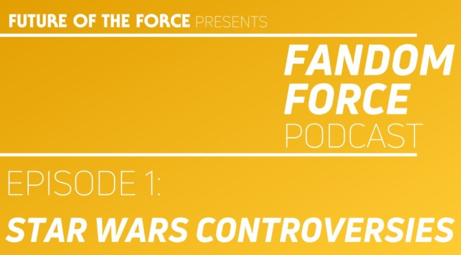 Fandom Force Podcast – Episode 1: Star Wars Controversies