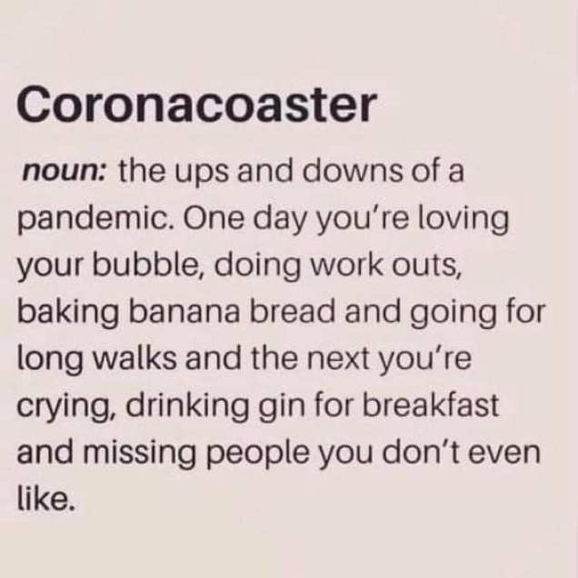 "A meme in a beige background that reads: ""Coronacoaster: noun: the ups and downs of a pandemic. One day you're loving your bubble, doing workouts, baking banana bread and going for long walks and the next you're crying, drinking gin for breakfast and missing people you don't even like."""