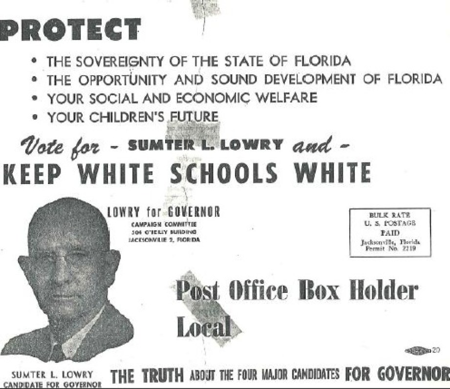 """An old copy of a black and white political flyer featuring a grainy headshot of an older man in suit and tie showing the words """"PROTECT: The sovereignty of the state of Florida, The opportunity and sound development of Florida, Your Social and Economic Welfare, Your Children's Future. Vote for Sumpter L. Lowry and Keep White Schools White. Lowery for Governor, campaign committee [illegible address]"""" Also features a bulk rate postage stamp and the words """"Post office box holder Local; Sumter L. Lowry candidate for governor; the truth about the four major candidates for governor."""""""
