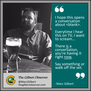 I hope this opens a conversation about . Everytime I hear this on TV, I want to scream... There IS a conversation, you're having it right NOW. Say something of walk off the set. Marc Gilbert