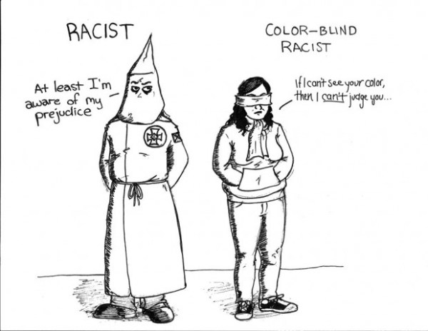 "Today's racism doesn't look like it did 50 years ago. It's not always as obvious as using the ""n-word"". Saying you're colorblind doesn't mean you aren't racist. Being a nice person doesn't mean you can't hold racist beliefs. 