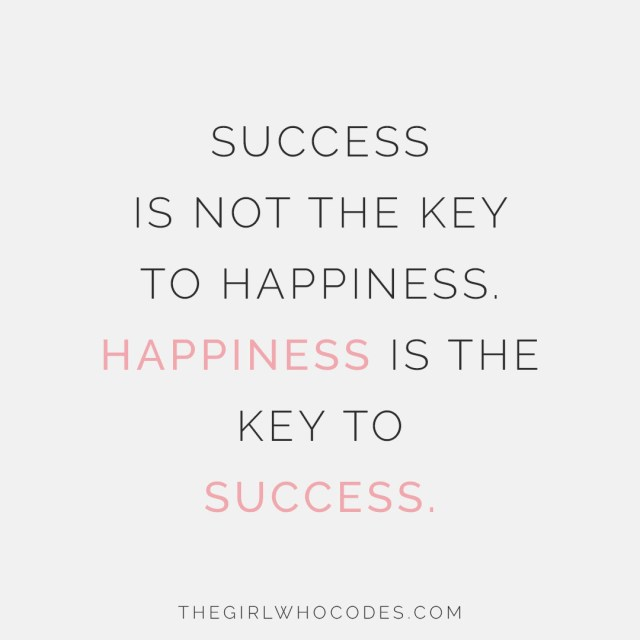 Success is not the key to happiness. Happiness is the key to success - thegirlwhocodes.com