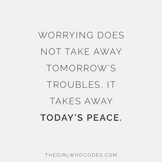 Worrying does not take away tomorrow's troubles. It takes away today's peace - thegirlwhocodes.com