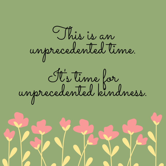 This is an unprecedented time. It's time for unprecedented kindness.