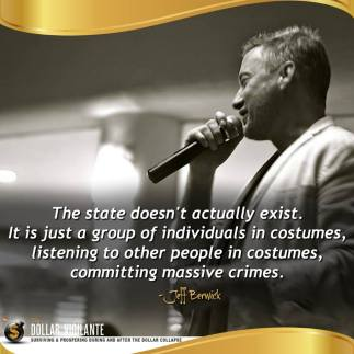 """The state doesn't actually exist. It is just a group of individuals in costumes, listening to other people in costumes, committing massive crimes."" - Jeff Berwick"