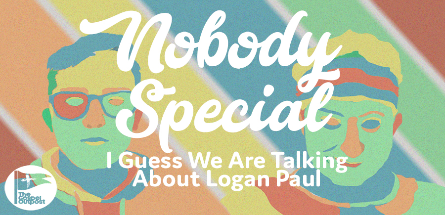 Nobody Special 026: I Guess We Are Talking About Logan Paul