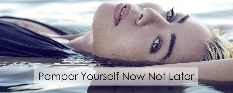 Pamper Yourself Now Not Later
