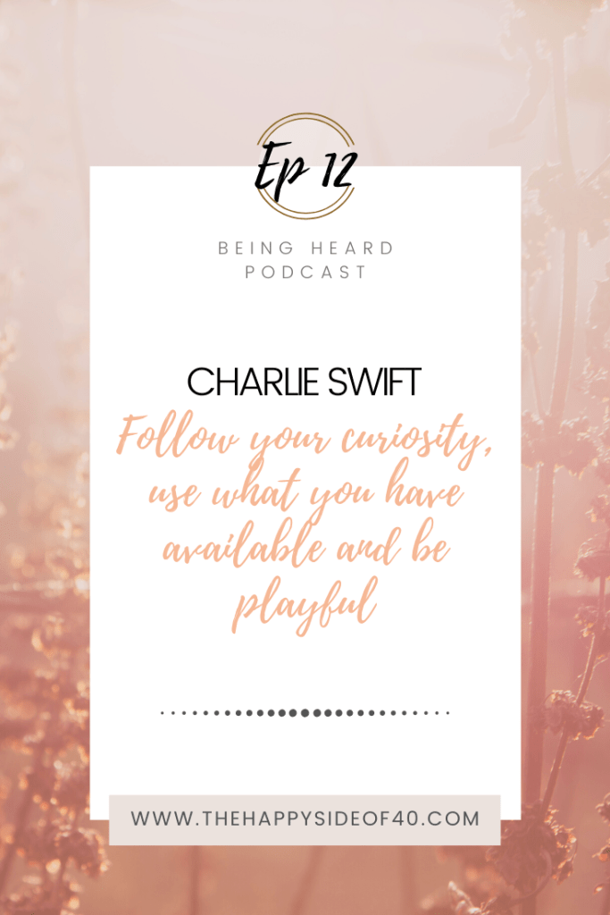 Being Heard Episode 12: Charlie Swift - Follow your curiosity, use what you have available and be playful
