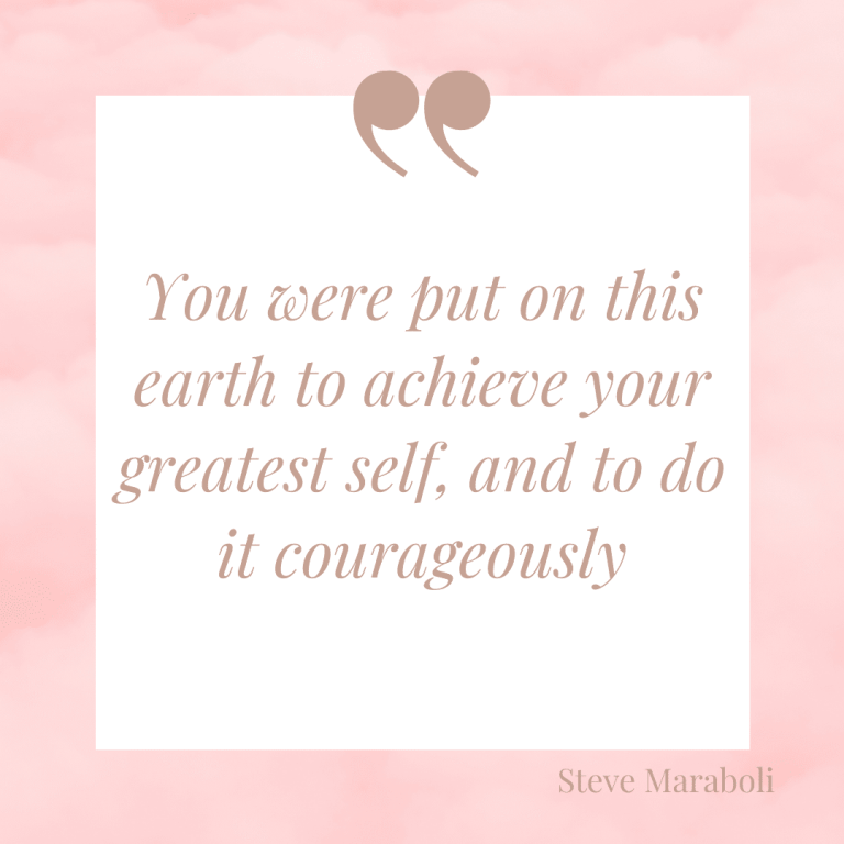 You were put on this earth to achieve your greatest self, and to do it courageously